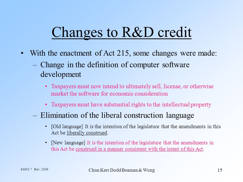 Chun Kerr Dodd Beaman & Wong15 84601.7 Rev. 2009 Changes to R&D credit With the enactment of Act 215, some changes were made: –Change in the definitio
