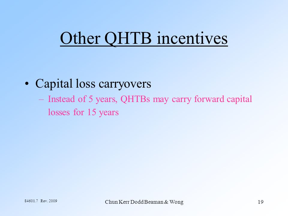 Chun Kerr Dodd Beaman & Wong19 84601.7 Rev. 2009 Other QHTB incentives Capital loss carryovers –Instead of 5 years, QHTBs may carry forward capital lo