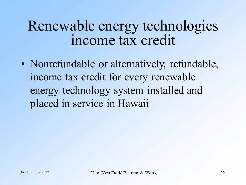 Chun Kerr Dodd Beaman & Wong22 84601.7 Rev. 2009 Renewable energy technologies income tax credit Nonrefundable or alternatively, refundable, income ta