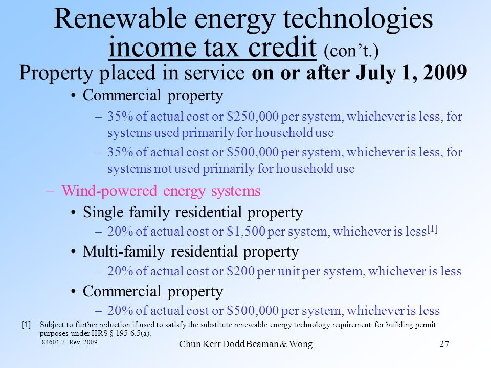 Chun Kerr Dodd Beaman & Wong27 84601.7 Rev. 2009 Renewable energy technologies income tax credit (cont.) Property placed in service on or after July 1