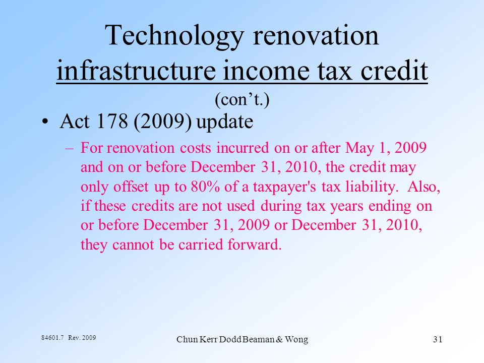 Chun Kerr Dodd Beaman & Wong31 84601.7 Rev. 2009 Technology renovation infrastructure income tax credit (cont.) Act 178 (2009) update –For renovation