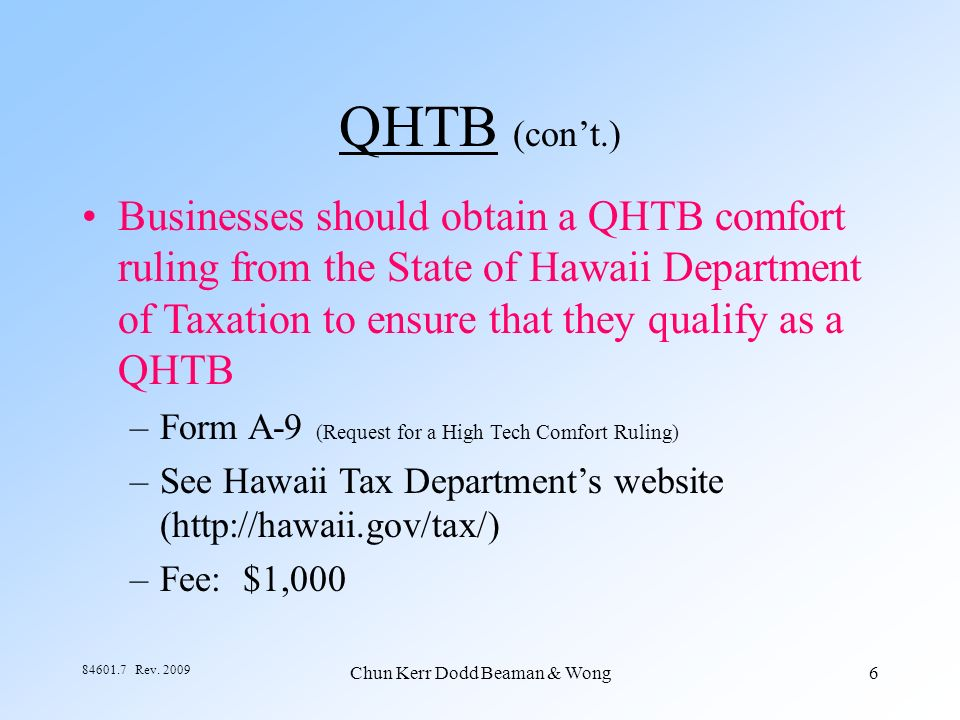 Chun Kerr Dodd Beaman & Wong6 84601.7 Rev. 2009 QHTB (cont.) Businesses should obtain a QHTB comfort ruling from the State of Hawaii Department of Tax