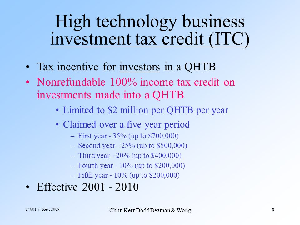 Chun Kerr Dodd Beaman & Wong8 84601.7 Rev. 2009 High technology business investment tax credit (ITC) Tax incentive for investors in a QHTB Nonrefundab