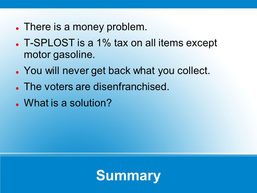 Summary There is a money problem. T-SPLOST is a 1% tax on all items except motor gasoline. You will never get back what you collect. The voters are di