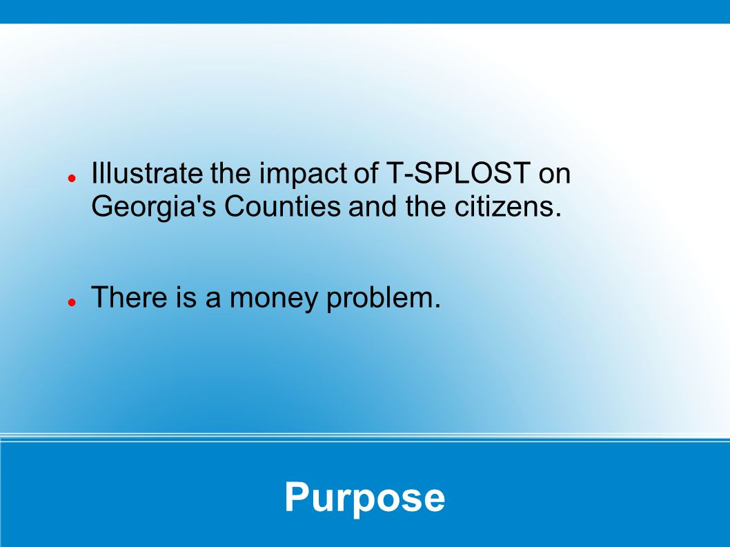 Purpose Illustrate the impact of T-SPLOST on Georgia s Counties and the citizens.
