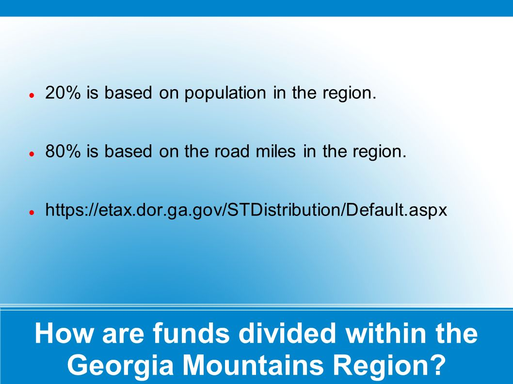 How are funds divided within the Georgia Mountains Region? 20% is based on population in the region. 80% is based on the road miles in the region. htt