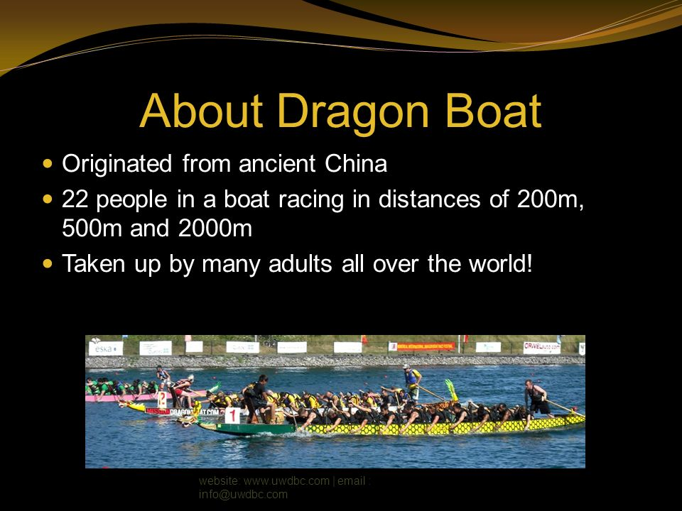 About Dragon Boat Originated from ancient China 22 people in a boat racing in distances of 200m, 500m and 2000m Taken up by many adults all over the w