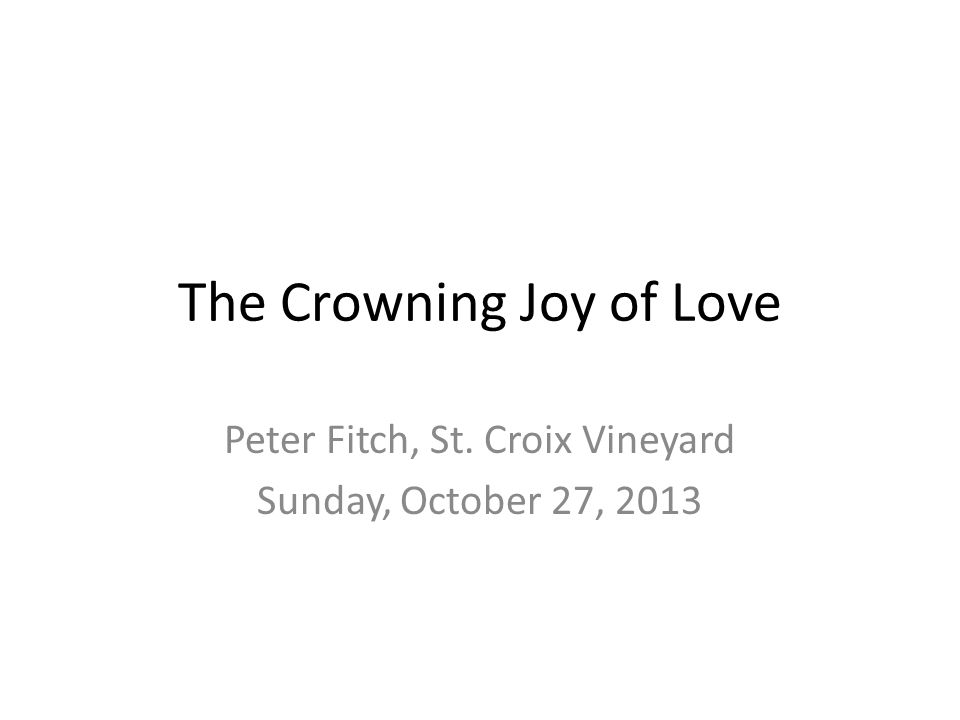 The Crowning Joy of Love Peter Fitch, St. Croix Vineyard Sunday, October 27, 2013