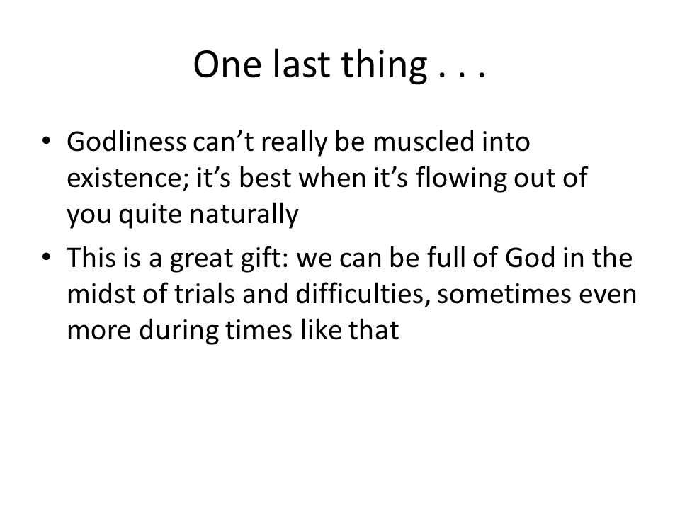 One last thing... Godliness cant really be muscled into existence; its best when its flowing out of you quite naturally This is a great gift: we can b