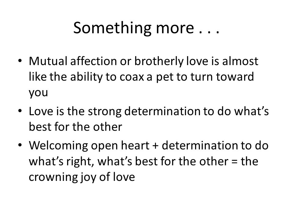 Something more... Mutual affection or brotherly love is almost like the ability to coax a pet to turn toward you Love is the strong determination to d