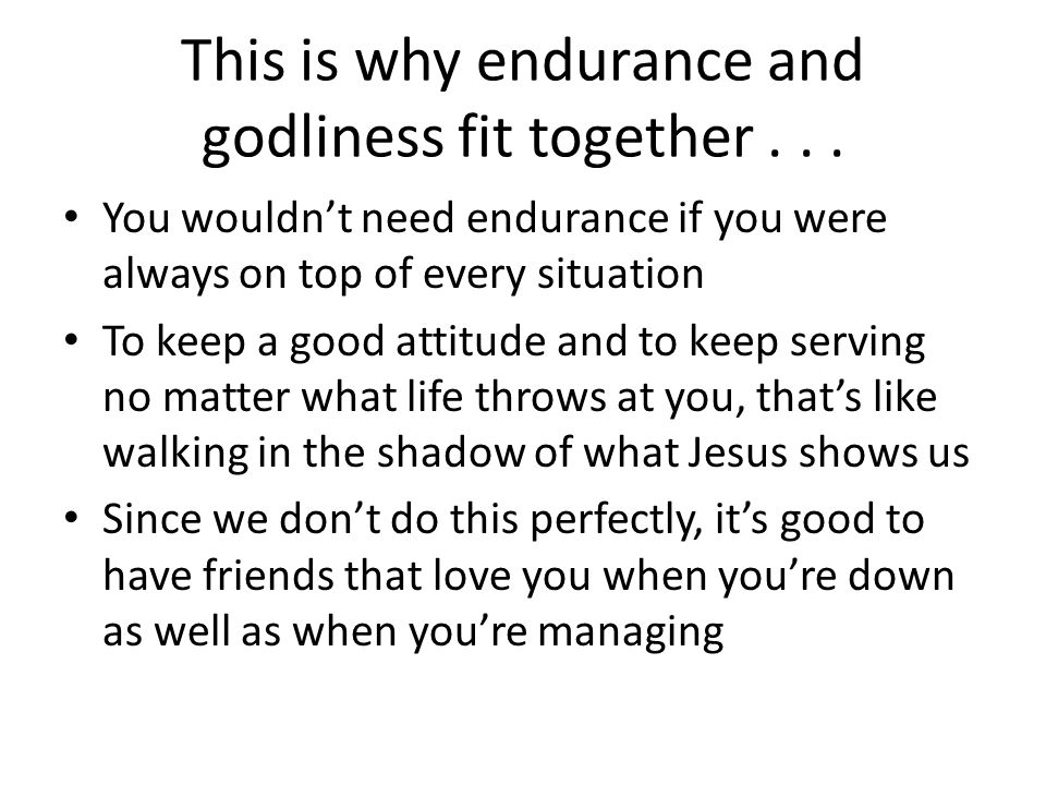 This is why endurance and godliness fit together... You wouldnt need endurance if you were always on top of every situation To keep a good attitude an