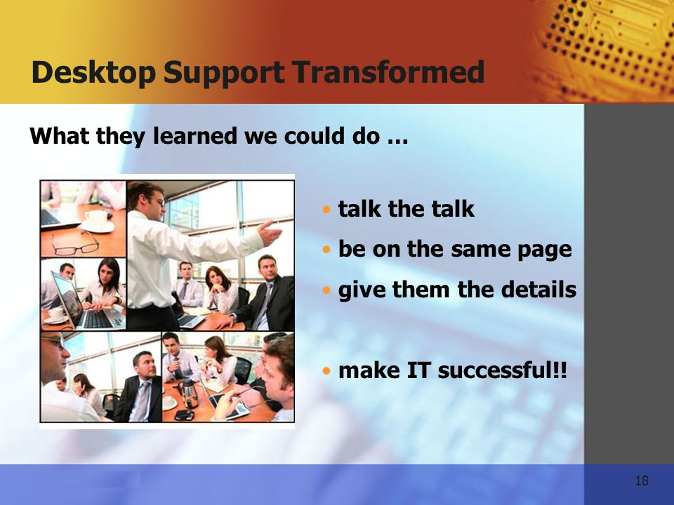 18 www.themeart.com Desktop Support Transformed What they learned we could do … talk the talk be on the same page give them the details make IT successful!!