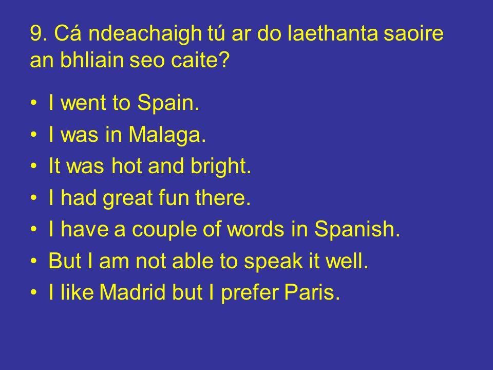 9. Cá ndeachaigh tú ar do laethanta saoire an bhliain seo caite? I went to Spain. I was in Malaga. It was hot and bright. I had great fun there. I hav