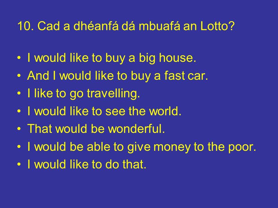10. Cad a dhéanfá dá mbuafá an Lotto? I would like to buy a big house. And I would like to buy a fast car. I like to go travelling. I would like to se