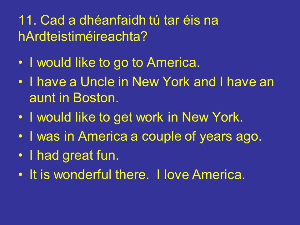 11. Cad a dhéanfaidh tú tar éis na hArdteistiméireachta? I would like to go to America. I have a Uncle in New York and I have an aunt in Boston. I wou