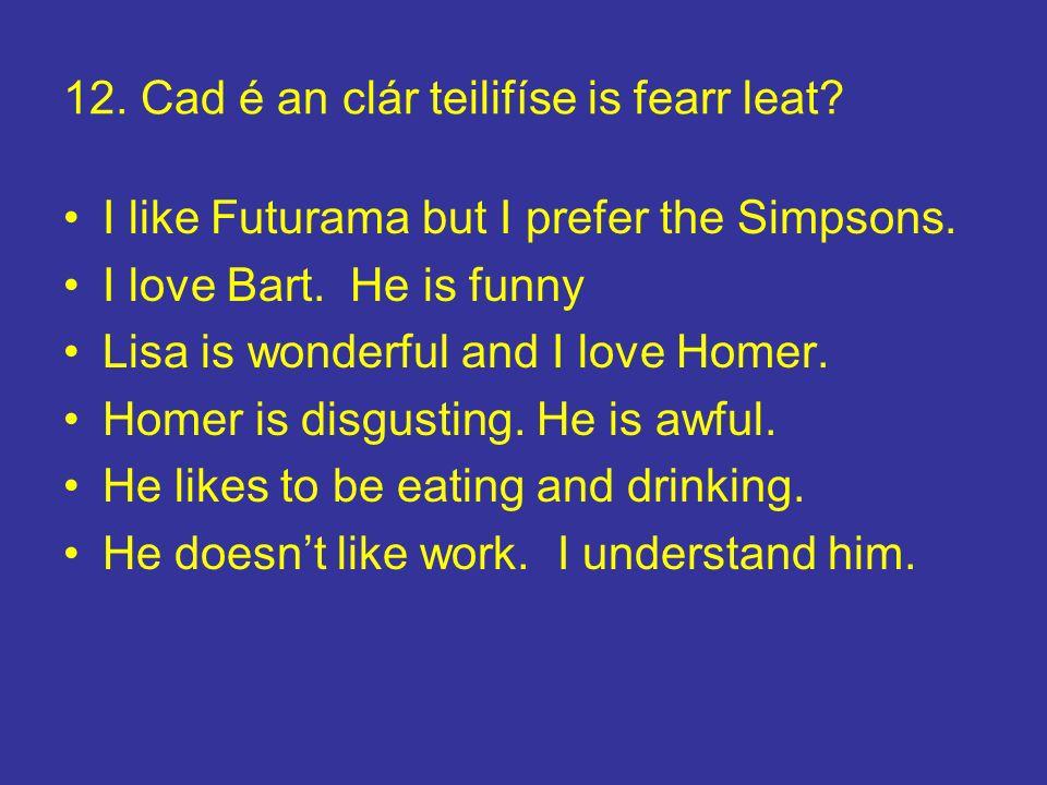 12. Cad é an clár teilifíse is fearr leat? I like Futurama but I prefer the Simpsons. I love Bart. He is funny Lisa is wonderful and I love Homer. Hom