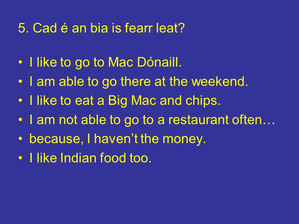 5. Cad é an bia is fearr leat? I like to go to Mac Dónaill. I am able to go there at the weekend. I like to eat a Big Mac and chips. I am not able to