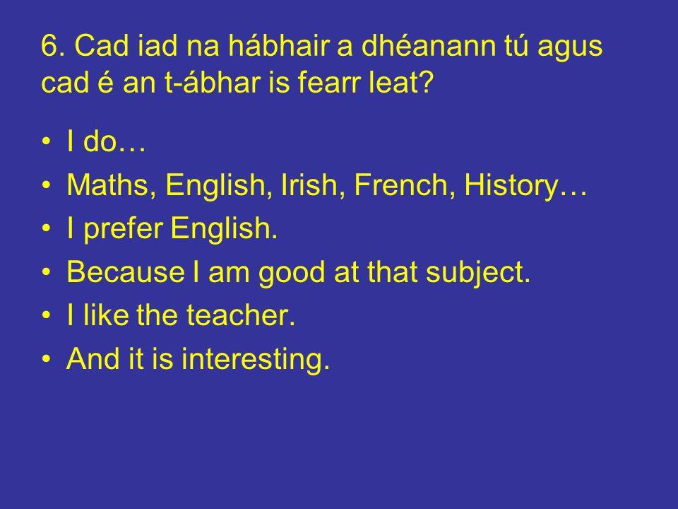 6. Cad iad na hábhair a dhéanann tú agus cad é an t-ábhar is fearr leat? I do… Maths, English, Irish, French, History… I prefer English. Because I am
