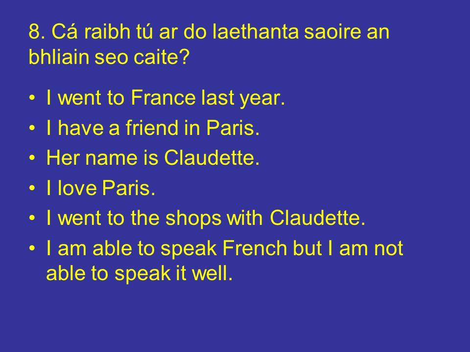 8. Cá raibh tú ar do laethanta saoire an bhliain seo caite? I went to France last year. I have a friend in Paris. Her name is Claudette. I love Paris.