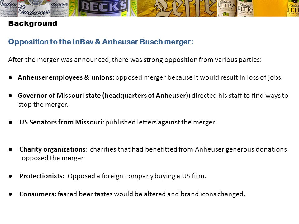 Background Opposition to the InBev & Anheuser Busch merger: After the merger was announced, there was strong opposition from various parties: Anheuser