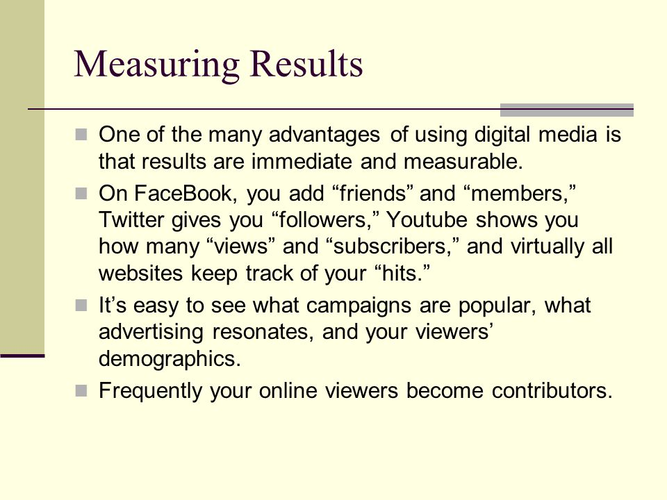 Measuring Results One of the many advantages of using digital media is that results are immediate and measurable. On FaceBook, you add friends and mem