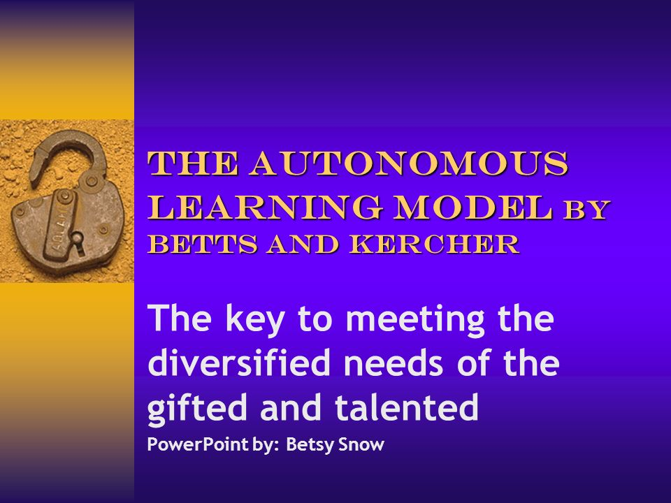 The Autonomous Learning Model by Betts and Kercher The key to meeting the diversified needs of the gifted and talented PowerPoint by: Betsy Snow