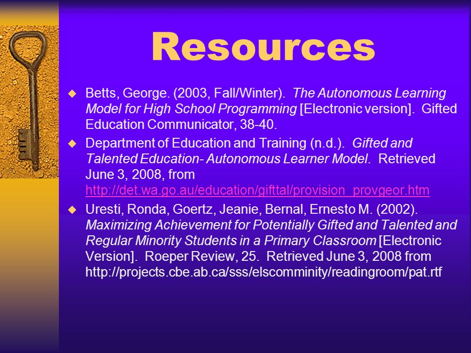 Resources Betts, George. (2003, Fall/Winter). The Autonomous Learning Model for High School Programming [Electronic version]. Gifted Education Communi