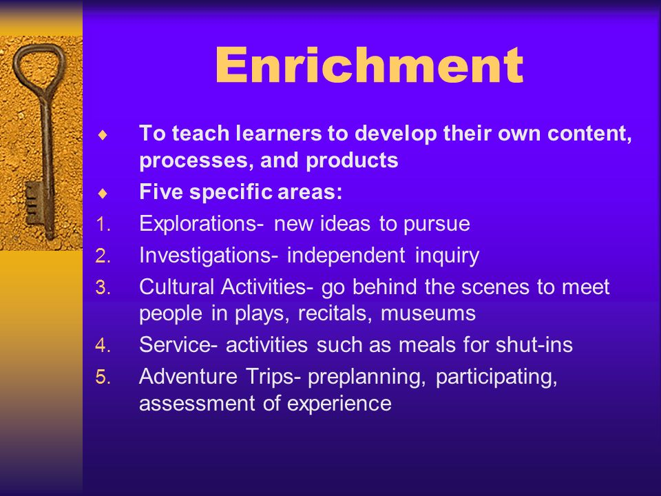 Enrichment To teach learners to develop their own content, processes, and products Five specific areas: 1. Explorations- new ideas to pursue 2. Invest