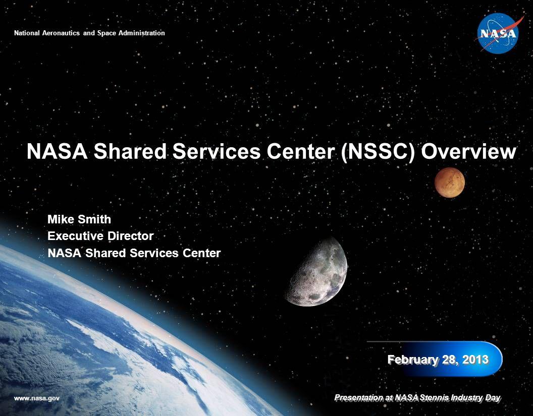 Mike Smith Executive Director NASA Shared Services Center NASA Shared Services Center (NSSC) Overview February 28, 2013 National Aeronautics and Space