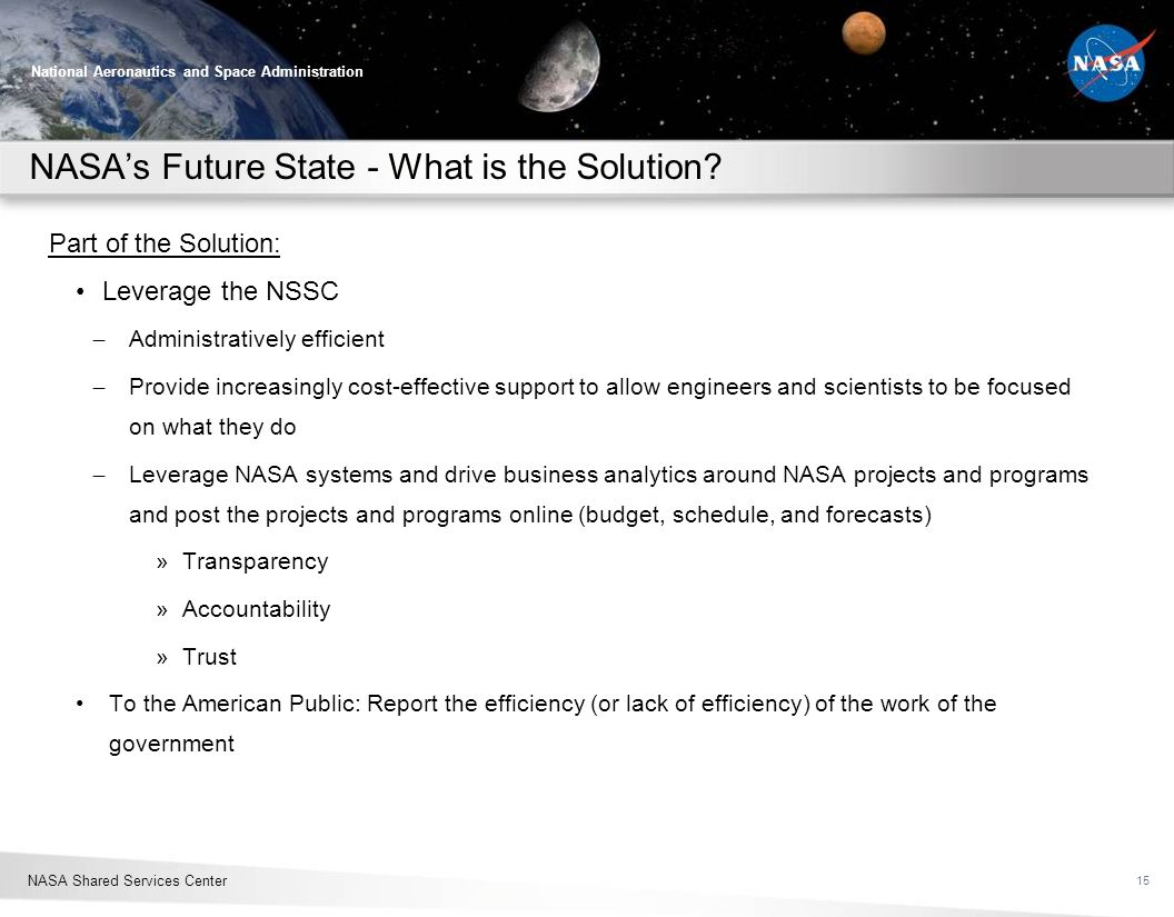 NASA Shared Services Center National Aeronautics and Space Administration NASAs Future State - What is the Solution? Part of the Solution: Leverage th