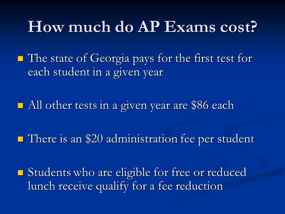 How much do AP Exams cost? The state of Georgia pays for the first test for each student in a given year The state of Georgia pays for the first test