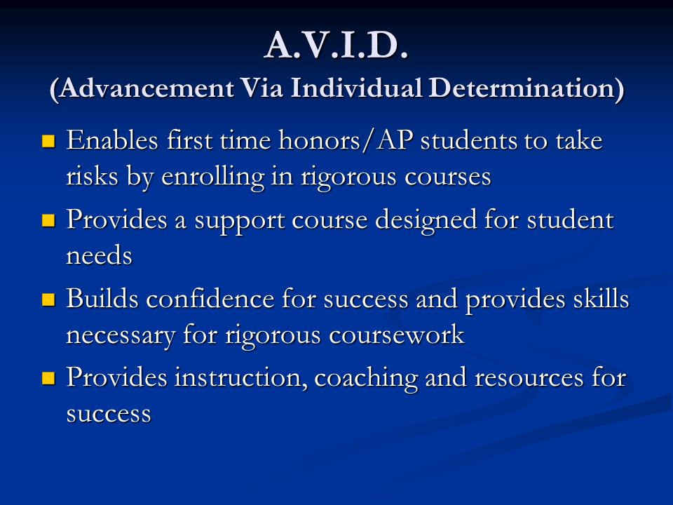 A.V.I.D. (Advancement Via Individual Determination) Enables first time honors/AP students to take risks by enrolling in rigorous courses Enables first