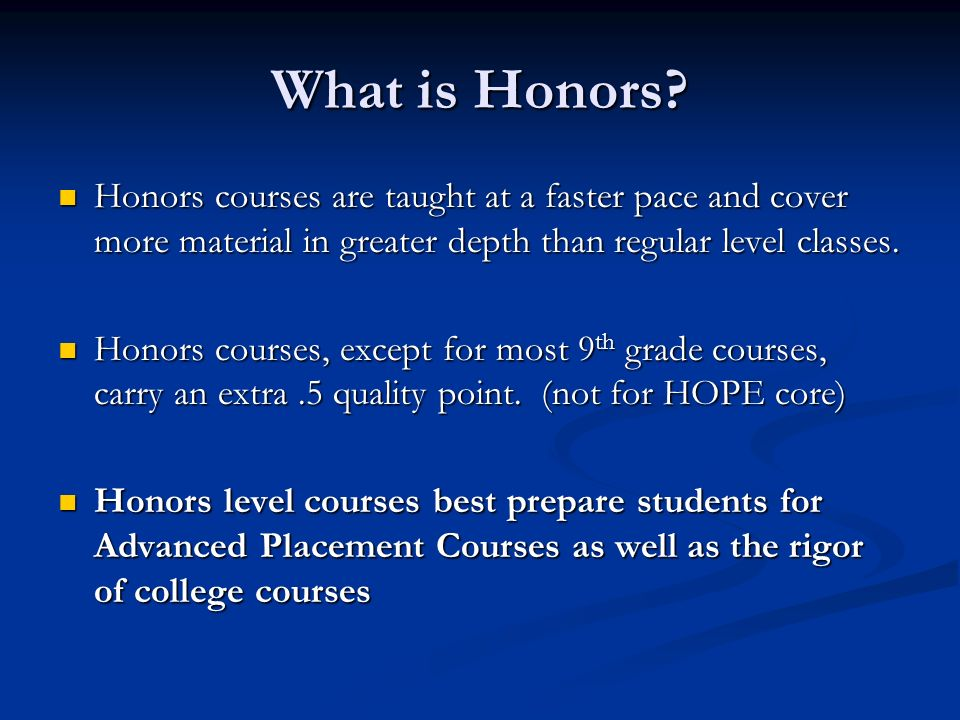 What is Honors? Honors courses are taught at a faster pace and cover more material in greater depth than regular level classes. Honors courses are tau