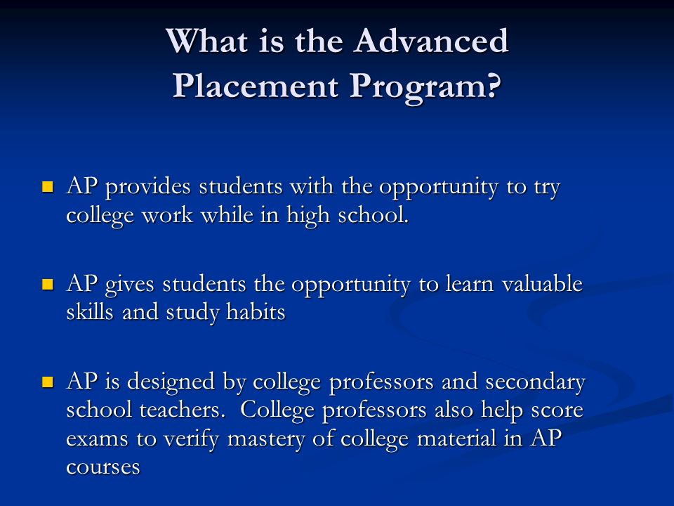 What is the Advanced Placement Program? AP provides students with the opportunity to try college work while in high school. AP provides students with