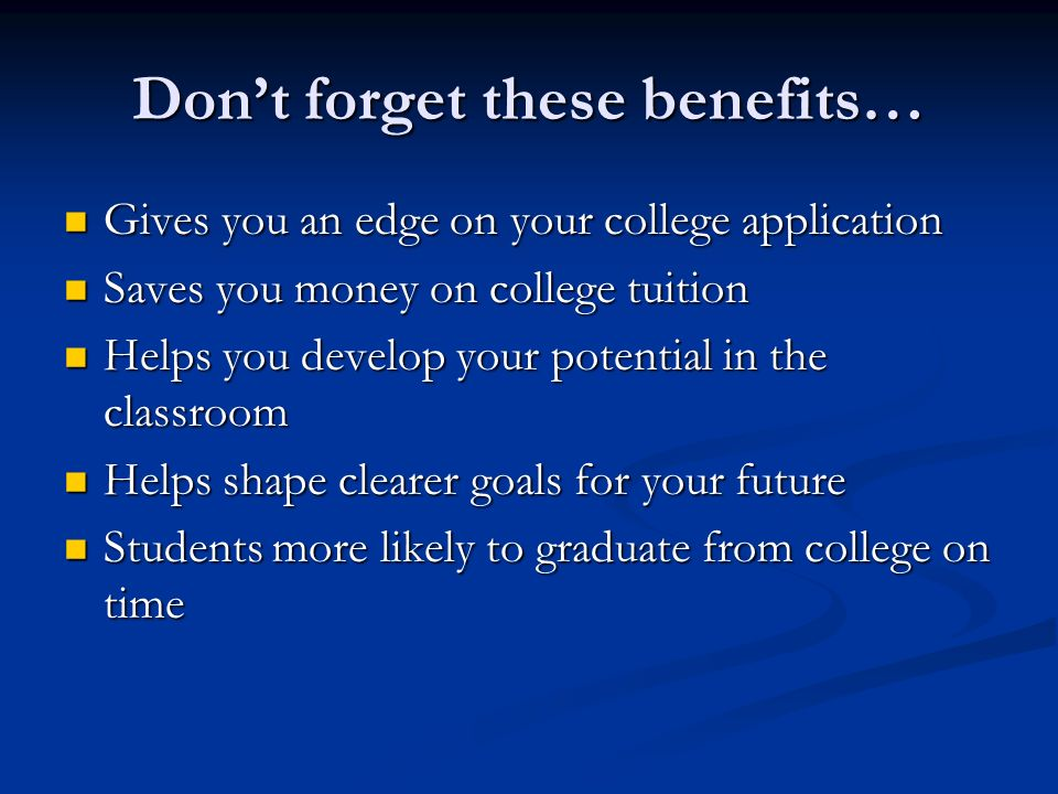 Dont forget these benefits… Gives you an edge on your college application Gives you an edge on your college application Saves you money on college tui