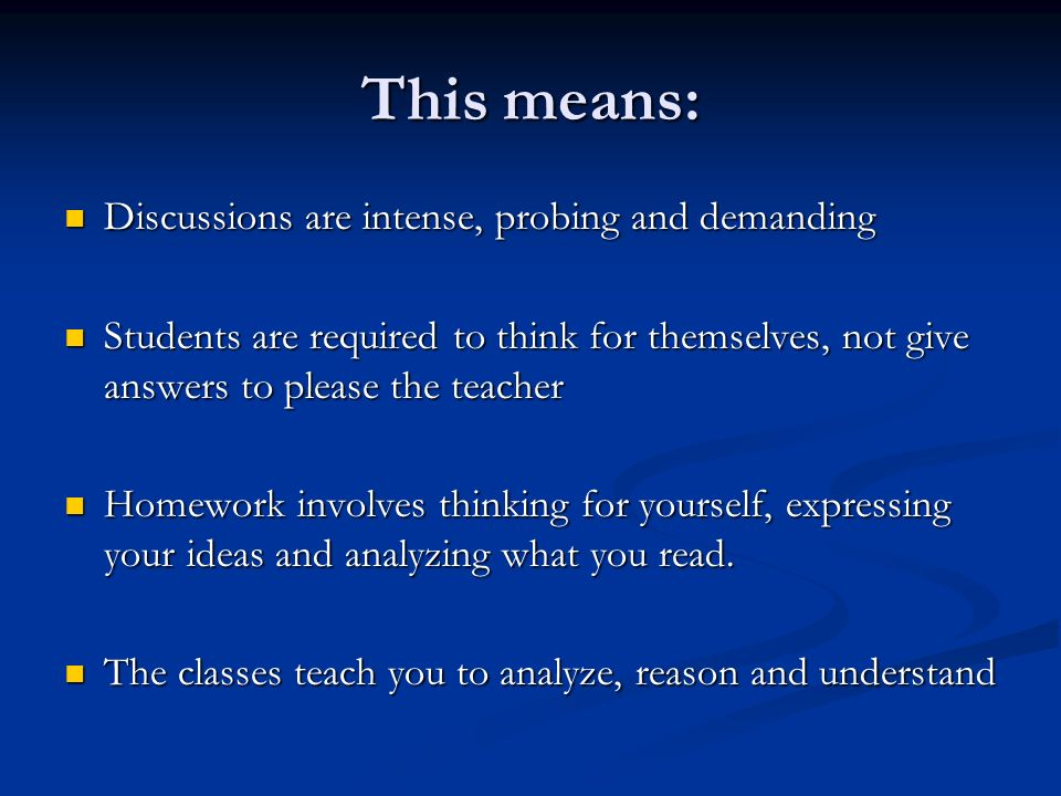 This means: Discussions are intense, probing and demanding Discussions are intense, probing and demanding Students are required to think for themselve