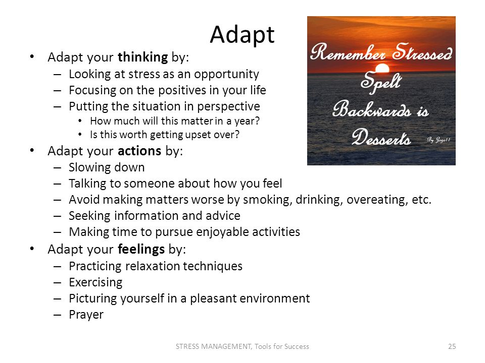 Adapt Adapt your thinking by: – Looking at stress as an opportunity – Focusing on the positives in your life – Putting the situation in perspective Ho