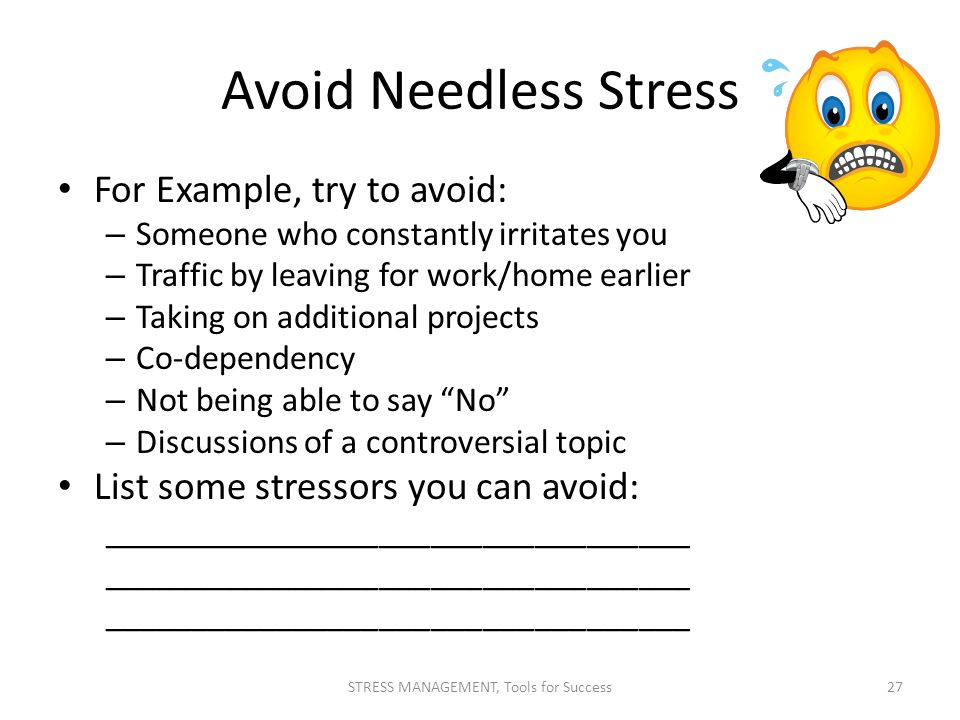Avoid Needless Stress For Example, try to avoid: – Someone who constantly irritates you – Traffic by leaving for work/home earlier – Taking on additio