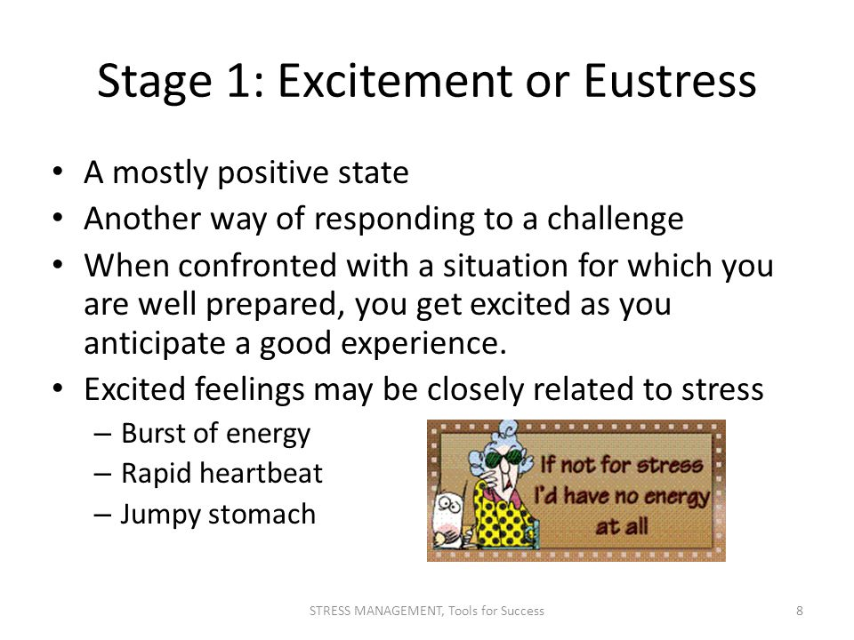 Stage 1: Excitement or Eustress A mostly positive state Another way of responding to a challenge When confronted with a situation for which you are we