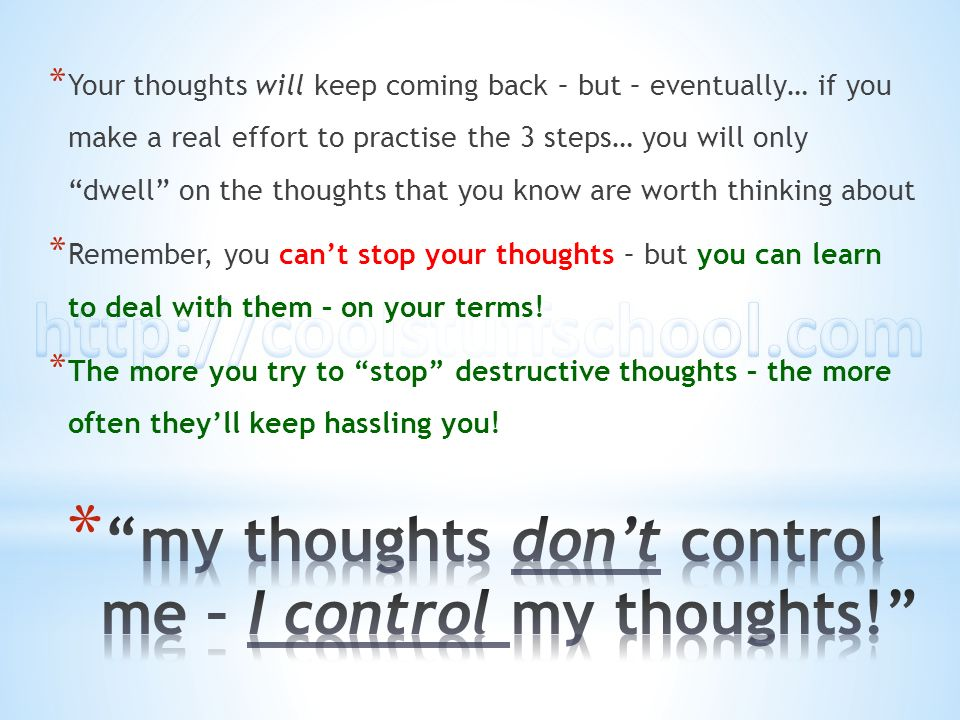 * Your thoughts will keep coming back – but – eventually… if you make a real effort to practise the 3 steps… you will only dwell on the thoughts that