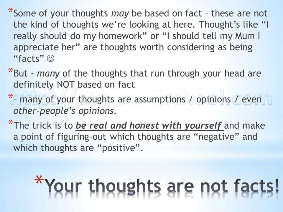 * Some of your thoughts may be based on fact – these are not the kind of thoughts were looking at here. Thoughts like I really should do my homework o