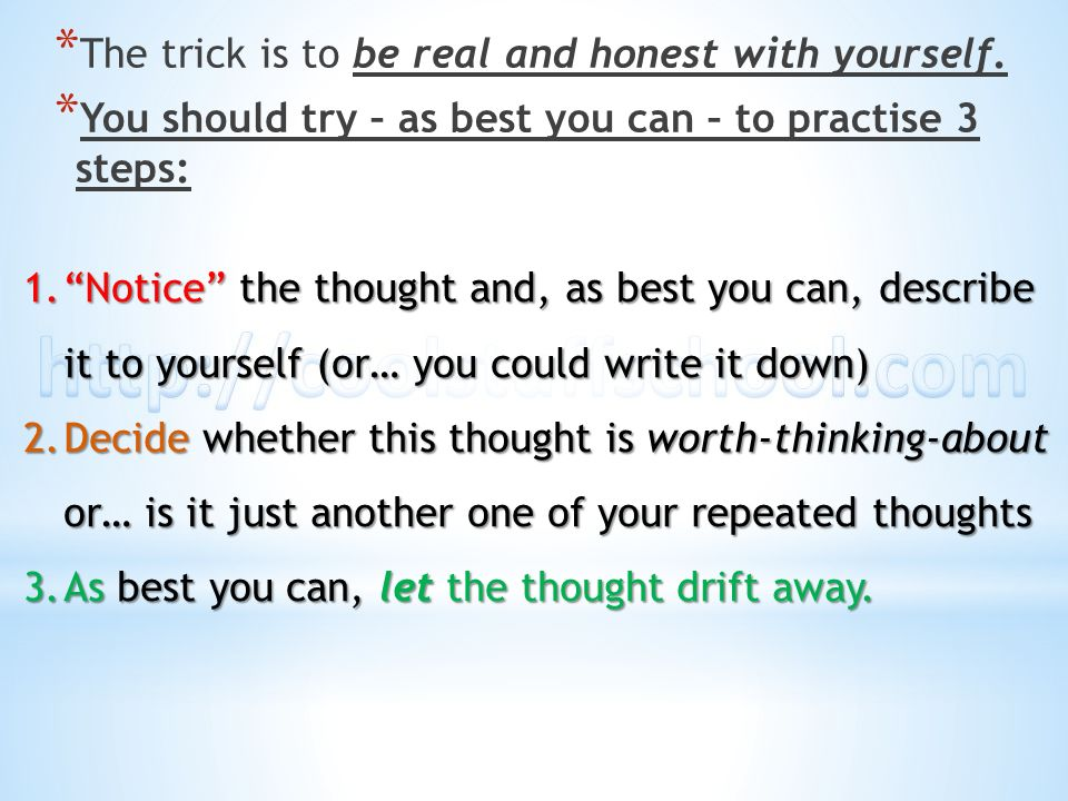 * The trick is to be real and honest with yourself. * You should try – as best you can – to practise 3 steps: 1.Notice 1.Notice the thought and, as be