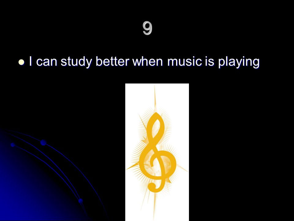 9 I can study better when music is playing I can study better when music is playing