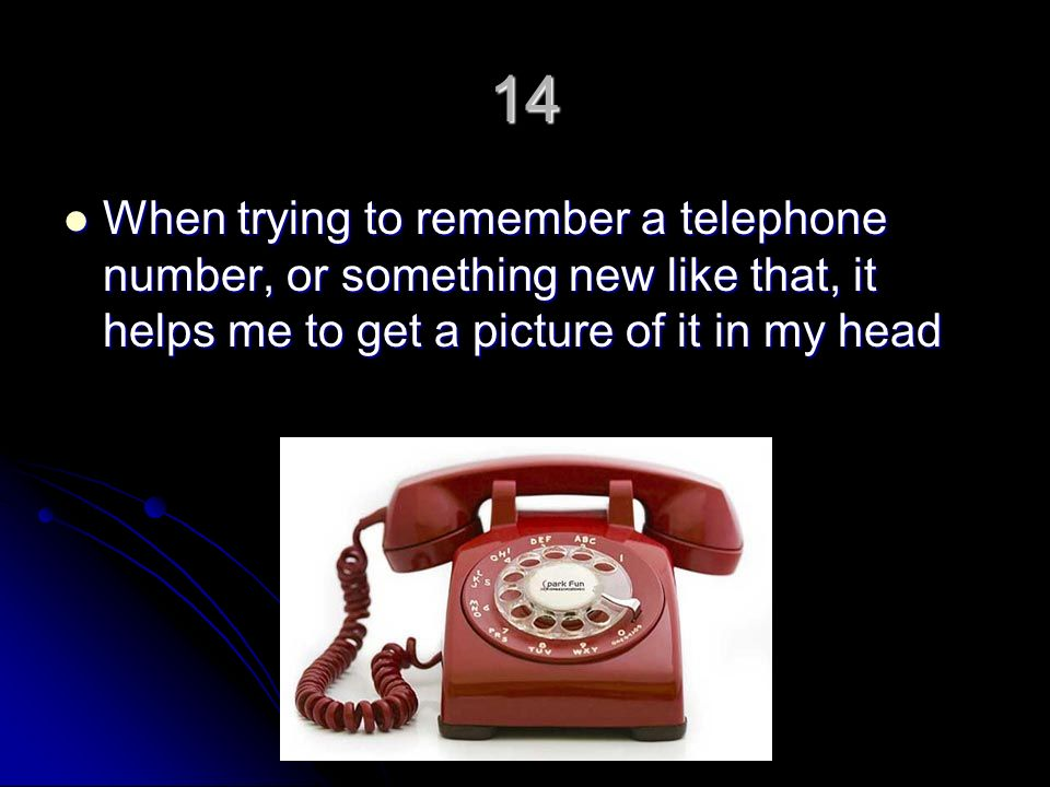14 When trying to remember a telephone number, or something new like that, it helps me to get a picture of it in my head When trying to remember a telephone number, or something new like that, it helps me to get a picture of it in my head