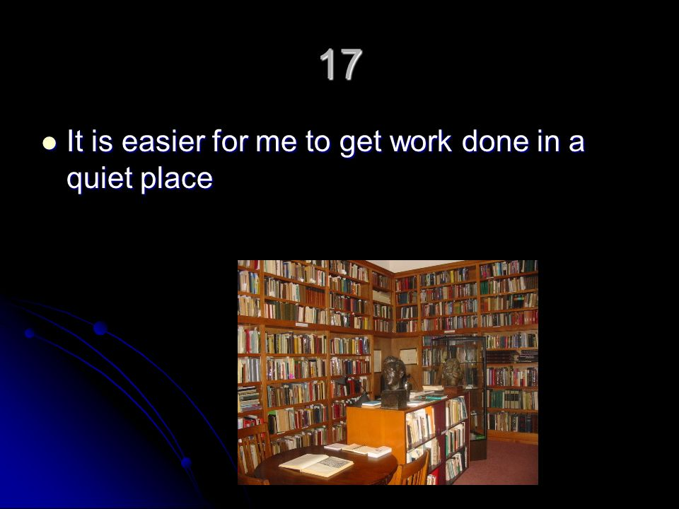 17 It is easier for me to get work done in a quiet place It is easier for me to get work done in a quiet place