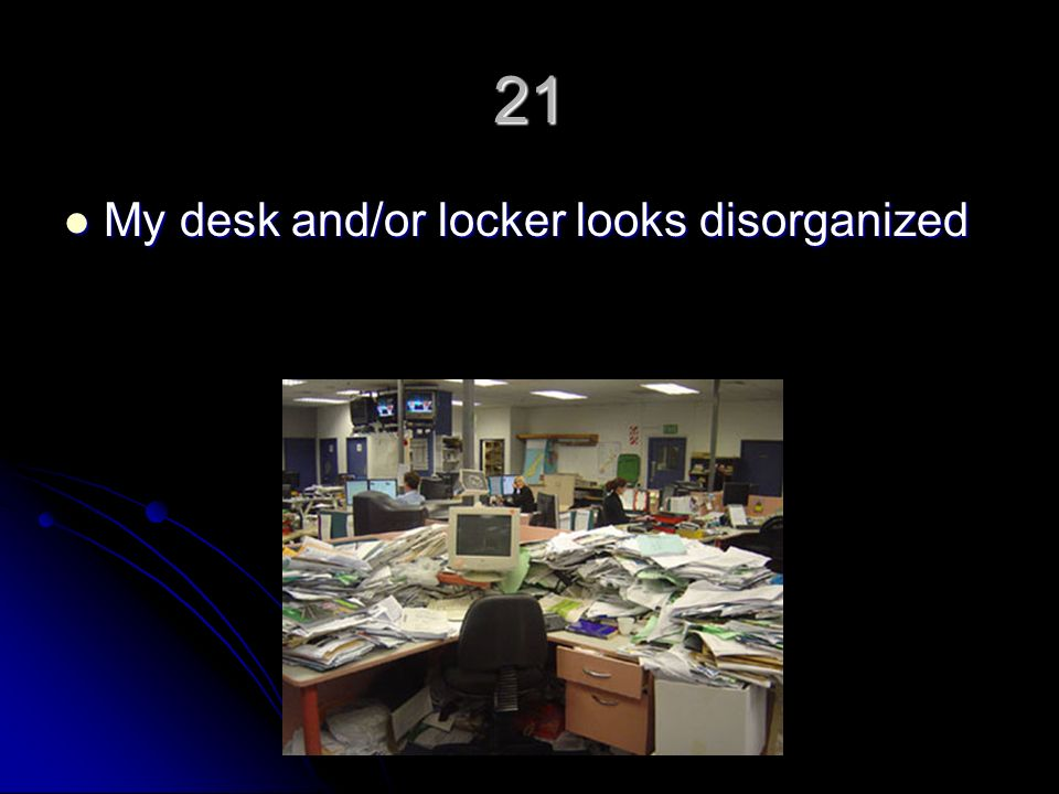 21 My desk and/or locker looks disorganized My desk and/or locker looks disorganized