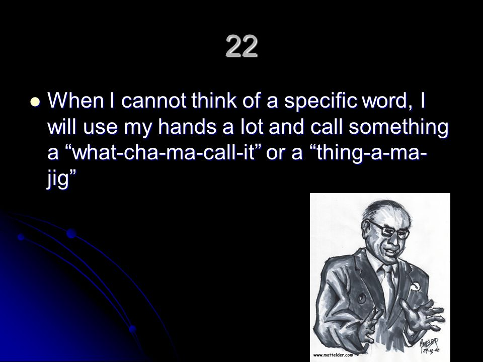 22 When I cannot think of a specific word, I will use my hands a lot and call something a what-cha-ma-call-it or a thing-a-ma- jig When I cannot think of a specific word, I will use my hands a lot and call something a what-cha-ma-call-it or a thing-a-ma- jig