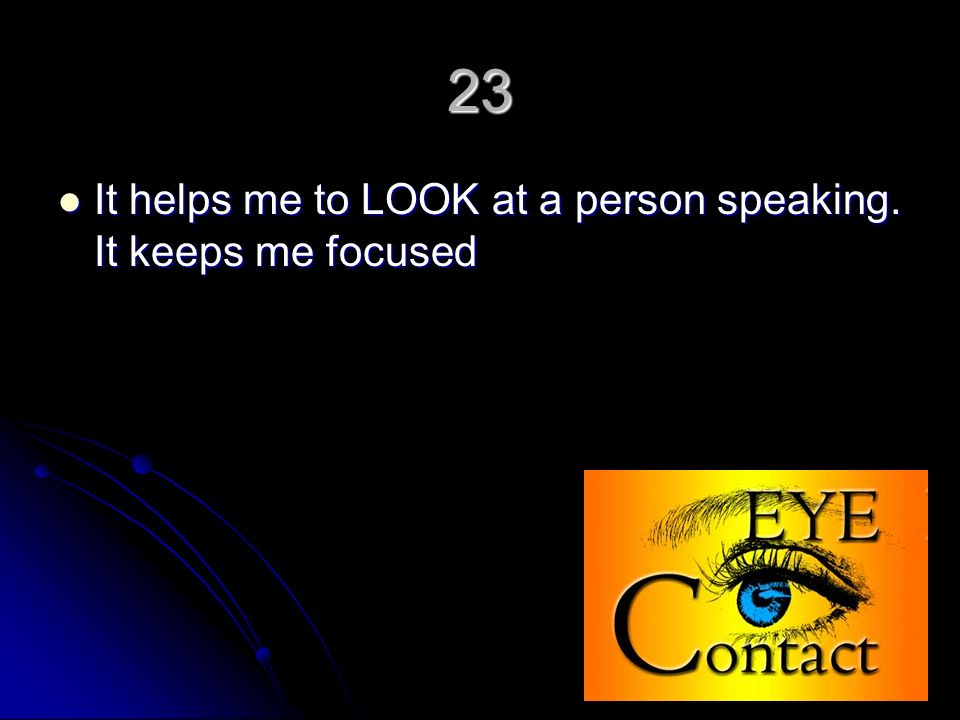 23 It helps me to LOOK at a person speaking. It keeps me focused It helps me to LOOK at a person speaking. It keeps me focused