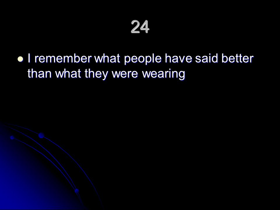 24 I remember what people have said better than what they were wearing I remember what people have said better than what they were wearing