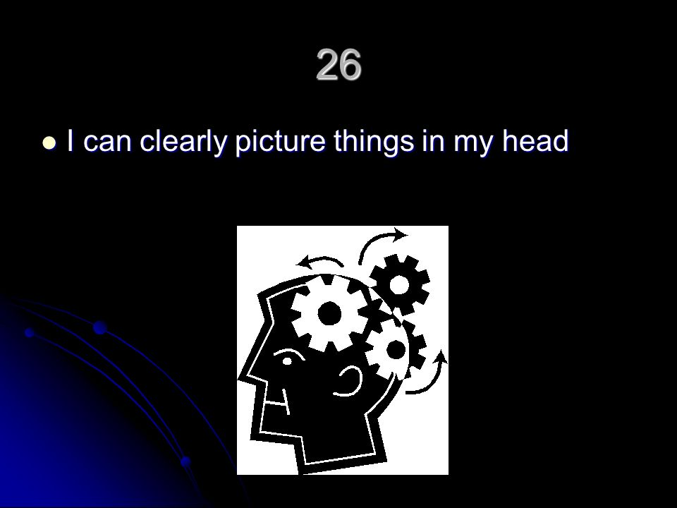 26 I can clearly picture things in my head I can clearly picture things in my head